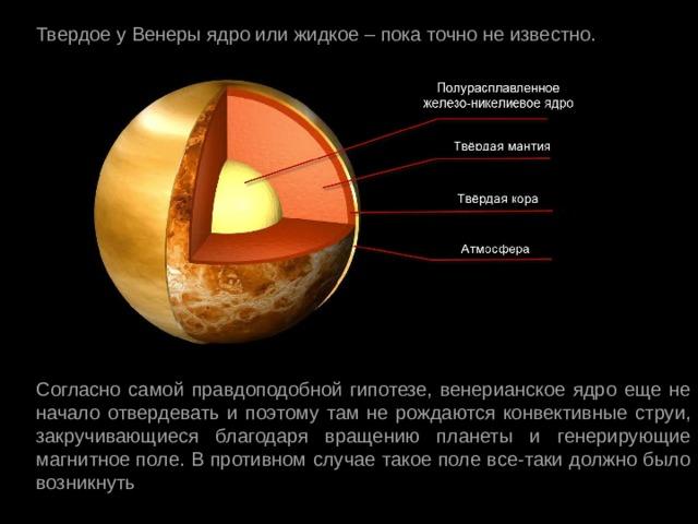 Твердое у Венеры ядро или жидкое – пока точно не известно. Согласно самой правдоподобной гипотезе, венерианское ядро еще не начало отвердевать и поэтому там не рождаются конвективные струи, закручивающиеся благодаря вращению планеты и генерирующие магнитное поле. В противном случае такое поле все-таки должно было возникнуть