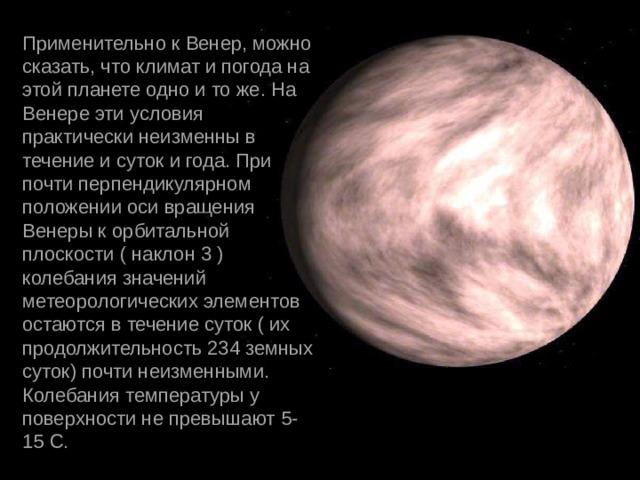 Применительно к Венер, можно сказать, что климат и погода на этой планете одно и то же. На Венере эти условия практически неизменны в течение и суток и года. При почти перпендикулярном положении оси вращения Венеры к орбитальной плоскости ( наклон 3 ) колебания значений метеорологических элементов остаются в течение суток ( их продолжительность 234 земных суток) почти неизменными. Колебания температуры у поверхности не превышают 5-15 С.