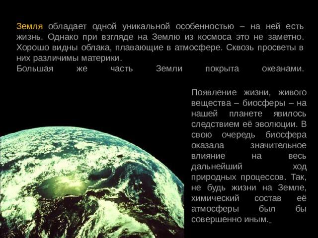 Земля обладает одной уникальной особенностью – на ней есть жизнь. Однако при взгляде на Землю из космоса это не заметно. Хорошо видны облака, плавающие в атмосфере. Сквозь просветы в них различимы материки. Большая же часть Земли покрыта океанами.   Появление жизни, живого вещества – биосферы – на нашей планете явилось следствием её эволюции. В свою очередь биосфера оказала значительное влияние на весь дальнейший ход природных процессов. Так, не будь жизни на Земле, химический состав её атмосферы был бы совершенно иным.