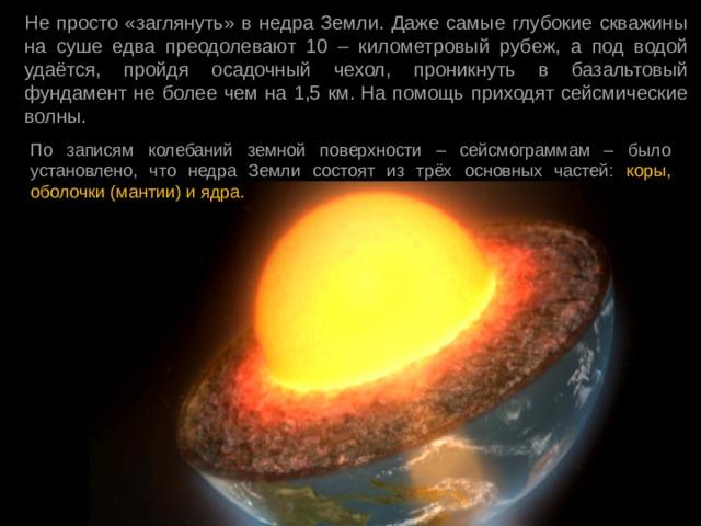 Не просто «заглянуть» в недра Земли. Даже самые глубокие скважины на суше едва преодолевают 10 – километровый рубеж, а под водой удаётся, пройдя осадочный чехол, проникнуть в базальтовый фундамент не более чем на 1,5 км.На помощь приходят сейсмические волны. По записям колебаний земной поверхности – сейсмограммам – было установлено, что недра Земли состоят из трёх основных частей: коры, оболочки (мантии) и ядра.
