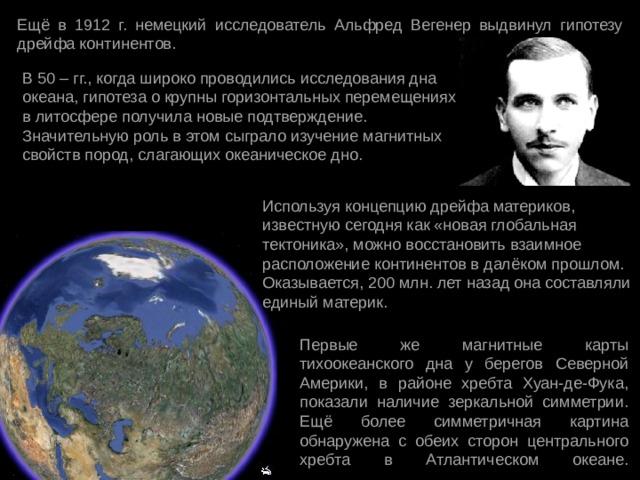 Ещё в 1912 г. немецкий исследователь Альфред Вегенер выдвинул гипотезу дрейфа континентов. В 50 – гг., когда широко проводились исследования дна океана, гипотеза о крупны горизонтальных перемещениях в литосфере получила новые подтверждение. Значительную роль в этом сыграло изучение магнитных свойств пород, слагающих океаническое дно. Используя концепцию дрейфа материков, известную сегодня как «новая глобальная тектоника», можно восстановить взаимное расположение континентов в далёком прошлом. Оказывается, 200 млн. лет назад она составляли единый материк. Первые же магнитные карты тихоокеанского дна у берегов Северной Америки, в районе хребта Хуан-де-Фука, показали наличие зеркальной симметрии. Ещё более симметричная картина обнаружена с обеих сторон центрального хребта в Атлантическом океане.