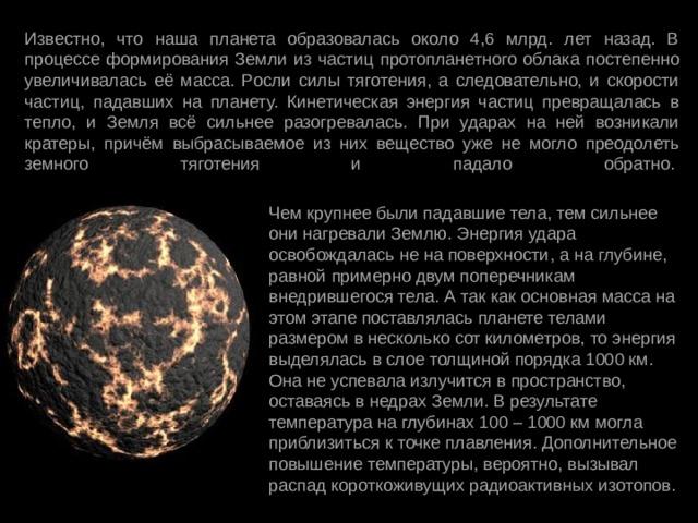 Известно, что наша планета образовалась около 4,6 млрд. лет назад. В процессе формирования Земли из частиц протопланетного облака постепенно увеличивалась её масса. Росли силы тяготения, а следовательно, и скорости частиц, падавших на планету. Кинетическая энергия частиц превращалась в тепло, и Земля всё сильнее разогревалась. При ударах на ней возникали кратеры, причём выбрасываемое из них вещество уже не могло преодолеть земного тяготения и падало обратно.   Чем крупнее были падавшие тела, тем сильнее они нагревали Землю. Энергия удара освобождалась не на поверхности, а на глубине, равной примерно двум поперечникам внедрившегося тела. А так как основная масса на этом этапе поставлялась планете телами размером в несколько сот километров, то энергия выделялась в слое толщиной порядка 1000 км. Она не успевала излучится в пространство, оставаясь в недрах Земли. В результате температура на глубинах 100 – 1000 км могла приблизиться к точке плавления. Дополнительное повышение температуры, вероятно, вызывал распад короткоживущих радиоактивных изотопов.