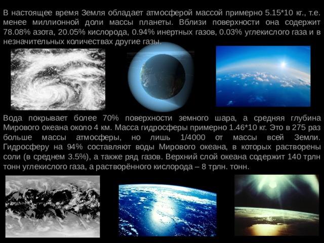 В настоящее время Земля обладает атмосферой массой примерно 5.15*10 кг., т.е. менее миллионной доли массы планеты. Вблизи поверхности она содержит 78.08% азота, 20.05% кислорода, 0.94% инертных газов, 0.03% углекислого газа и в незначительных количествах другие газы. Вода покрывает более 70% поверхности земного шара, а средняя глубина Мирового океана около 4 км. Масса гидросферы примерно 1.46*10 кг. Это в 275 раз больше массы атмосферы, но лишь 1/4000 от массы всей Земли.  Гидросферу на 94% составляют воды Мирового океана, в которых растворены соли (в среднем 3.5%), а также ряд газов. Верхний слой океана содержит 140 трлн тонн углекислого газа, а растворённого кислорода – 8 трлн. тонн.