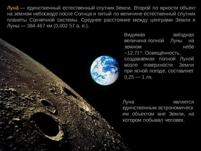 Луна́ — единственный естественныйспутникЗемли. Второй по яркости  объект на земном небосводепослеСолнцаи пятый по величинеестественный спутник планеты Солнечной системы. Среднее расстояние между центрами Земли и Луны—384 467 км(0,002 57а. е.). Видимая звёздная величинаполной Луны на земном небе −12,71 m .Освещённость, создаваемая полной Луной возле поверхности Земли при ясной погоде, составляет 0,25— 1лк. Луна является единственнымастрономическим объектом вне Земли, на которомпобывал человек.