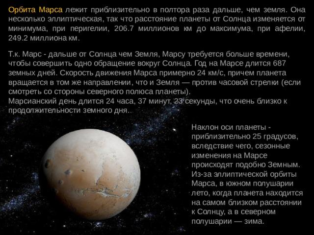 Орбита Марса лежит приблизительно в полтора раза дальше, чем земля. Она несколько эллиптическая, так что расстояние планеты от Солнца изменяется от минимума, при перигелии, 206.7 миллионов км до максимума, при афелии, 249.2 миллиона км. Т.к. Марс - дальше от Солнца чем Земля, Марсу требуется больше времени, чтобы совершить одно обращение вокруг Солнца. Год на Марсе длится 687 земных дней. Скорость движения Марса примерно 24 км/с, причем планета вращается в том же направлении, что и Земля — против часовой стрелки (если смотреть со стороны северного полюса планеты).  Марсианский день длится 24 часа, 37 минут, 23 секунды, что очень близко к продолжительности земного дня. Наклон оси планеты - приблизительно 25 градусов, вследствие чего, сезонные изменения на Марсе происходят подобно Земным. Из-за эллиптической орбиты Марса, в южном полушарии лето, когда планета находится на самом близком расстоянии к Солнцу, а в северном полушарии — зима.