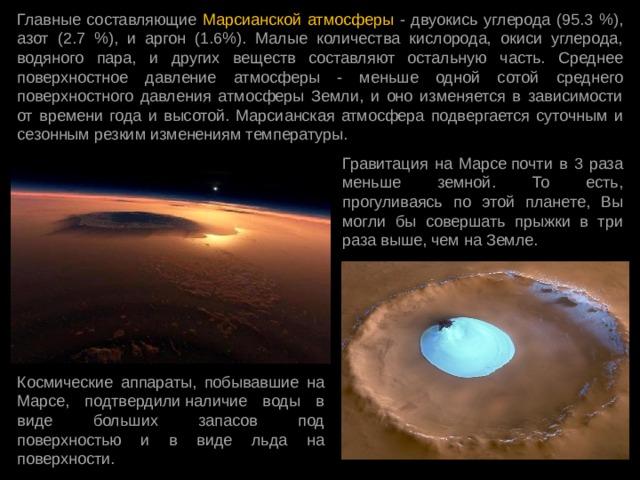 Главные составляющие Марсианской атмосферы - двуокись углерода (95.3 %), азот (2.7 %), и аргон (1.6%). Малые количества кислорода, окиси углерода, водяного пара, и других веществ составляют остальную часть. Среднее поверхностное давление атмосферы - меньше одной сотой среднего поверхностного давления атмосферы Земли, и оно изменяется в зависимости от времени года и высотой. Марсианская атмосфера подвергается суточным и сезонным резким изменениям температуры. Гравитация на Марсепочти в 3 раза меньше земной. То есть, прогуливаясь по этой планете, Вы могли бы совершать прыжки в три раза выше, чем на Земле. Космические аппараты, побывавшие на Марсе, подтвердилиналичие воды в виде больших запасов под поверхностью и в виде льда на поверхности.