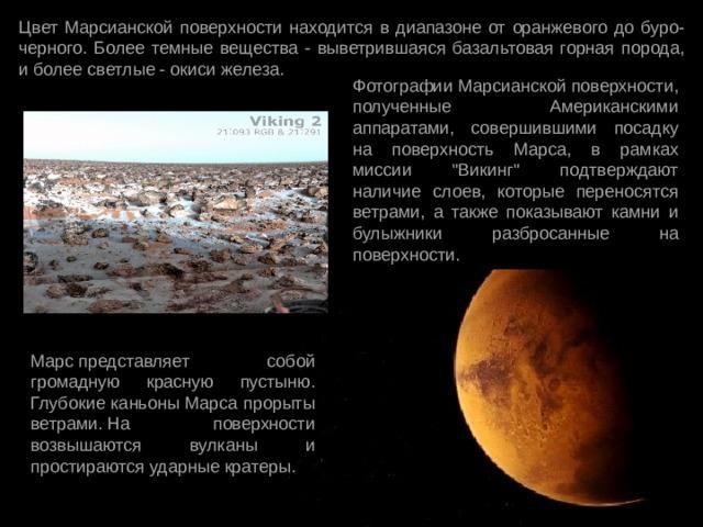 Цвет Марсианской поверхности находится в диапазоне от оранжевого до буро-черного. Более темные вещества - выветрившаяся базальтовая горная порода, и более светлые - окиси железа. Фотографии Марсианской поверхности, полученные Американскими аппаратами, совершившими посадку на поверхность Марса, в рамках миссии