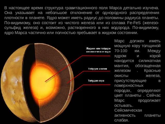 В настоящее время структура гравитационного поля Марса детально изучена. Она указывает на небольшое отклонение от однородного распределения плотности в планете. Ядро может иметь радиус до половины радиуса планеты. По-видимому, оно состоит из чистого железа или из сплава Fe-FeS (железо-сульфид железа) и, возможно, растворенного в них водорода. По-видимому, ядро Марса частично или полностью пребывает в жидком состоянии. Марс должен иметь мощную кору толщиной 70-100 км. Между ядром и корой находится силикатная мантия, обогащенная железом . Красные окислы железа, присутствующие в поверхностных породах, определяют цвет планеты . Сейчас Марс продолжает остывать. Сейсмическая активность планеты слабая.