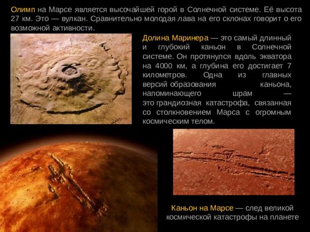 Олимп на Марсе являетсявысочайшей горой в Солнечной системе. Её высота 27 км. Это — вулкан. Сравнительно молодая лава на его склонах говорит о его возможной активности. Долина Маринера — это самый длинный и глубокий каньон в Солнечной системе.Он протянулся вдоль экватора на 4000 км, а глубина его достигает 7 километров. Одна из главных версийобразования каньона, напоминающего шрам — этограндиозная катастрофа, связанная со столкновением Марса с огромным космическим телом. Каньон на Марсе — след великой космической катастрофы на планете