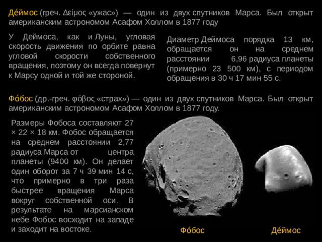 Де́ймос (греч.Δείμος«ужас») — один из двухспутников Марса. Был открыт американским астрономом Асафом Холломв1877 году У Деймоса, как иЛуны, угловая скорость движения по орбите равна угловой скорости собственного вращения, поэтому он всегда повернут кМарсу одной и той же стороной. ДиаметрДеймоса порядка 13 км, обращается он на среднем расстоянии 6,96радиусапланеты (примерно 23 500 км), с периодом обращения в 30ч 17мин 55с. Фо́бос (др.-греч.φόβος«страх»)— один из двухспутников Марса. Был открыт американским астрономом Асафом Холломв1877 году. Размеры Фобоса составляют 27 × 22 × 18 км. Фобос обращается на среднем расстоянии 2,77 радиусаМарсаот центра планеты (9400 км). Он делает один оборот за 7ч 39мин 14с, что примерно в три раза быстрее вращения Марса вокруг собственной оси. В результате на марсианском небе Фобос восходит на западе и заходит на востоке. Фо́бос Де́ймос