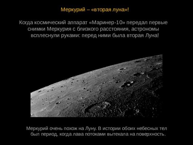 Меркурий – «вторая луна»! Когдакосмическийаппарат«Маринер-10»передалпервые снимкиМеркуриясблизкогорасстояния, астрономы всплеснулируками: переднимибылавтораяЛуна! МеркурийоченьпохожнаЛуну. Висторииобоихнебесныхтел былпериод, когдалавапотокамивытекаланаповерхность.