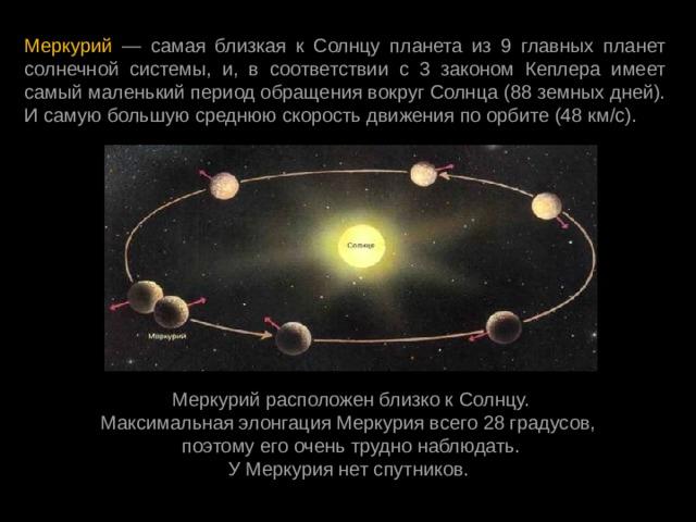 Меркурий — самая близкая к Солнцу планета из 9 главных планет солнечной системы, и, в соответствии с 3 законом Кеплера имеет самый маленький периодобращения вокруг Солнца (88 земных дней). И самую большую среднюю скорость движения по орбите (48 км/с). МеркурийрасположенблизкокСолнцу. МаксимальнаяэлонгацияМеркурия всего28 градусов, поэтомуегооченьтрудно наблюдать. У Меркурия нет спутников.