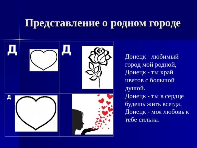 Представление о родном городе Д        Д Д Донецк - любимый город мой родной, Донецк - ты край цветов с большой душой. Донецк - ты в сердце будешь жить всегда. Донецк - моя любовь к тебе сильна.  Д