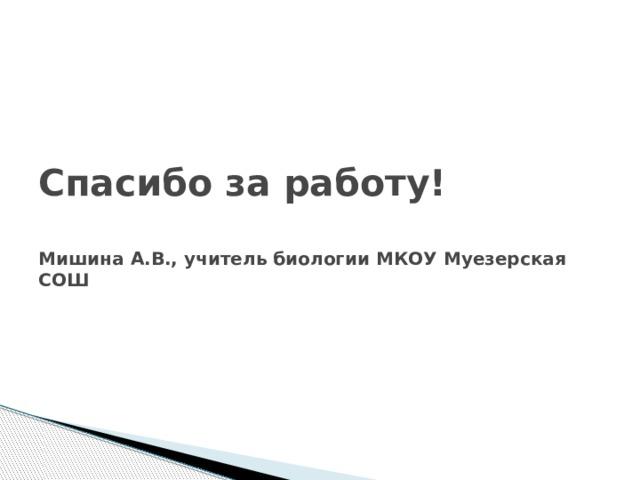 Спасибо за работу!   Мишина А.В., учитель биологии МКОУ Муезерская СОШ
