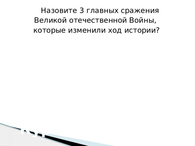 Назовите 3 главных сражения Великой отечественной Войны, которые изменили ход истории? Битва за Москву (1941-1942) Сталинградская битва  (1942-1943) Курская дуга (1943)