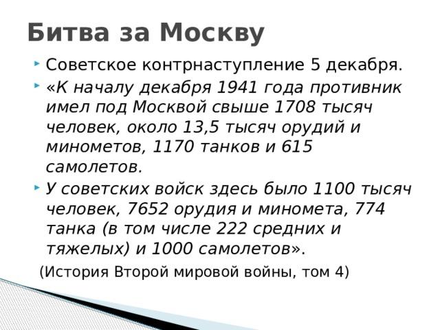 Битва за Москву Советское контрнаступление 5 декабря. « К началу декабря 1941 года противник имел под Москвой свыше 1708 тысяч человек, около 13,5 тысяч орудий и минометов, 1170 танков и 615 самолетов. У советских войск здесь было 1100 тысяч человек, 7652 орудия и миномета, 774 танка (в том числе 222 средних и тяжелых) и 1000 самолетов ».  (История Второй мировой войны, том 4)