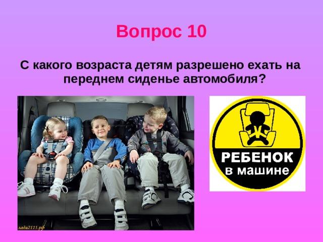 Вопрос 10 С какого возраста детям разрешено ехать на переднем сиденье автомобиля?