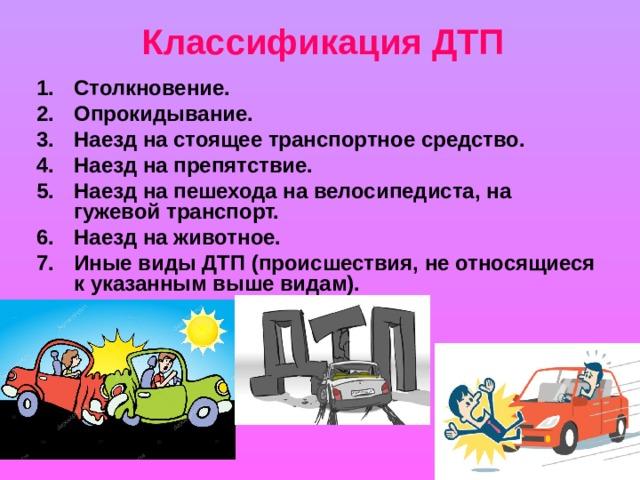 Классификация ДТП Столкновение. Опрокидывание. Наезд на стоящее транспортное средство. Наезд на препятствие. Наезд на пешехода на велосипедиста, на гужевой транспорт. Наезд на животное. Иные виды ДТП (происшествия, не относящиеся к указанным выше видам).