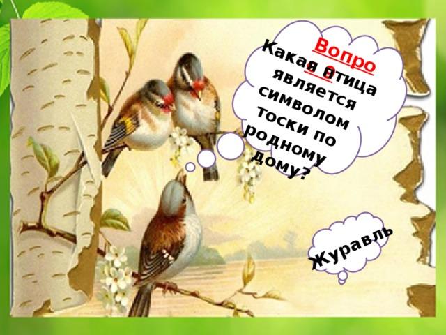 Вопрос 9 Какая птица  является Журавль  символом тоски по родному дому?
