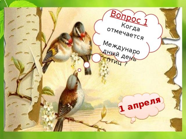Вопрос 1  Когда отмечается  Международный день птиц ? 1 апреля