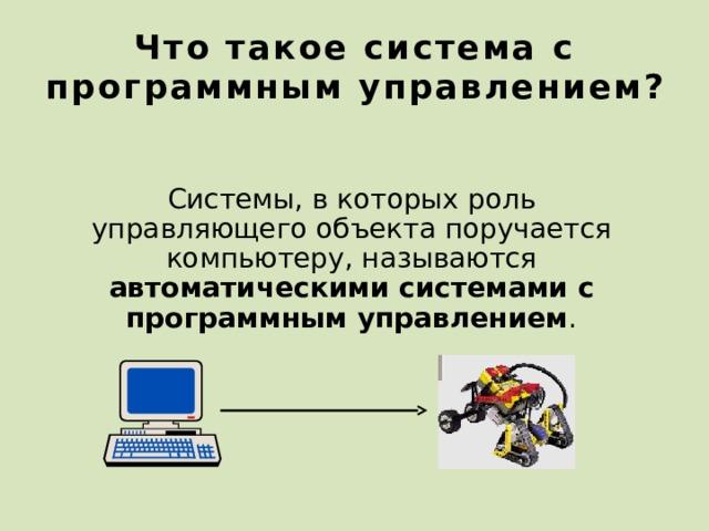 Что такое система с программным управлением? Системы, в которых роль управляющего объекта поручается компьютеру, называются автоматическими системами с программным управлением . 24