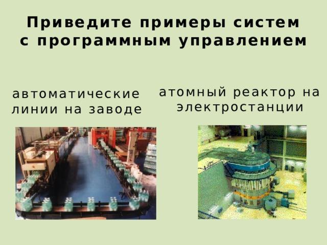 Приведите примеры систем  с программным управлением атомный реактор на электростанции автоматические линии на заводе 24