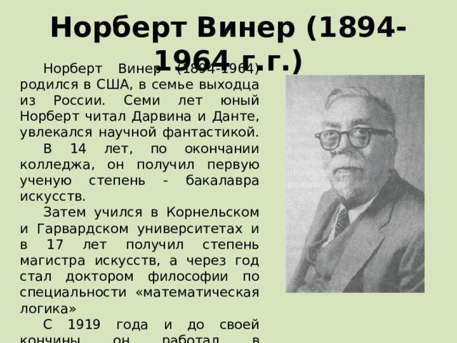 Норберт Винер (1894- 1964 г.г.) Норберт Винер (1894-1964) родился в США, в семье выходца из России. Семи лет юный Норберт читал Дарвина и Данте, увлекался научной фантастикой. В 14 лет, по окончании колледжа, он получил первую ученую степень - бакалавра искусств. Затем учился в Корнельском и Гарвардском университетах и в 17 лет получил степень магистра искусств, а через год стал доктором философии по специальности «математическая логика» С 1919 года и до своей кончины он работал в Массачусетсском технологическом институте в качестве профессора математики.