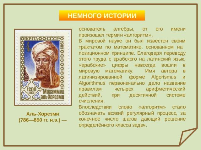 НЕМНОГО ИСТОРИИ основатель алгебры, от его имени произошел термин «алгоритм». В мировой науке он был известен своим трактатом по математике, основанном на позиционном принципе. Благодаря переводу этого труда с арабского на латинский язык, «арабские» цифры навсегда вошли в мировую математику. Имя автора в латинизированной форме Algorismus и Algorithmus первоначально дало название правилам четырех арифметический действий, при десятичной системе счисления. Впоследствии слово «алгоритм» стало обозначать всякий регулярный процесс, за конечное число шагов дающий решение определённого класса задач.  Аль-Хорезми (786—850 гг. н.э.) —