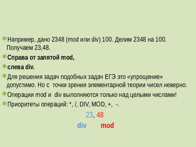 Например, дано 2348 (mod или div) 100. Делим 2348 на 100. Получаем 23,48. Справа от запятой mod, слева div. Для решения задач подобных задач ЕГЭ это «упрощение» допустимо. Но с точки зрения элементарной теории чисел неверно. Операции mod и div выполняются только над целыми числами! Приоритеты операций: *, /, DIV, MOD, +, -.