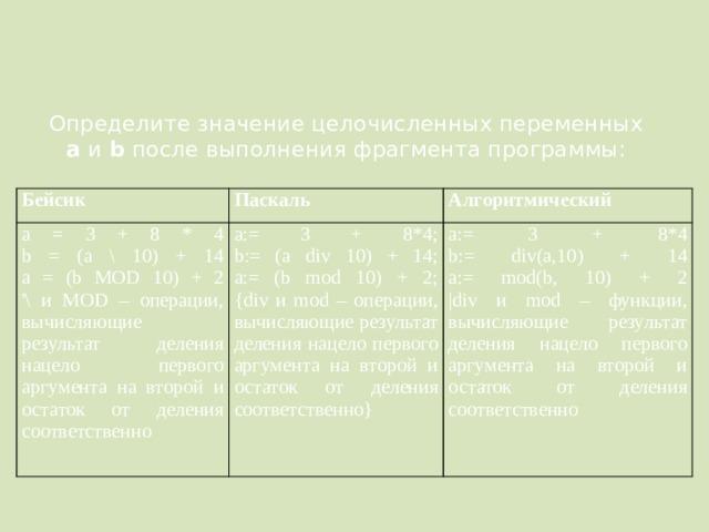 Определите значение целочисленных переменных a и b после выполнения фрагмента программы: Бейсик Паскаль a = 3 + 8 * 4  b = (a \ 10) + 14  a = (b MOD 10) + 2  '\ и MOD – операции, вычисляющие результат деления нацело первого аргумента на второй и остаток от деления соответственно Алгоритмический a:= 3 + 8*4;  b:= (a div 10) + 14;  a:= (b mod 10) + 2;  {div и mod – операции, вычисляющие результат деления нацело первого аргумента на второй и остаток от деления соответственно} a:= 3 + 8*4  b:= div(a,10) + 14  a:= mod(b, 10) + 2  |div и mod – функции, вычисляющие результат деления нацело первого аргумента на второй и остаток от деления соответственно