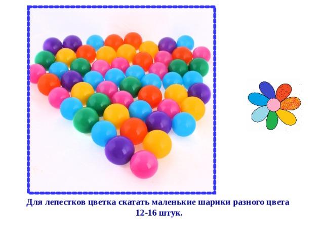 Для лепестков цветка скатать маленькие шарики разного цвета  12-16 штук.