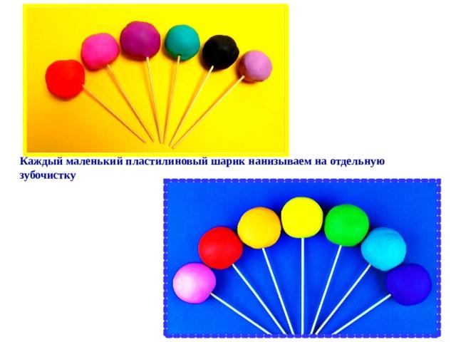 Каждый маленький пластилиновый шарик нанизываем на отдельную зубочистку