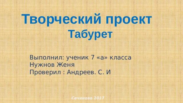 Творческий проект  Табурет Выполнил: ученик 7 «а» класса Нужнов Женя Проверил : Андреев. С. И Сеченово 2017