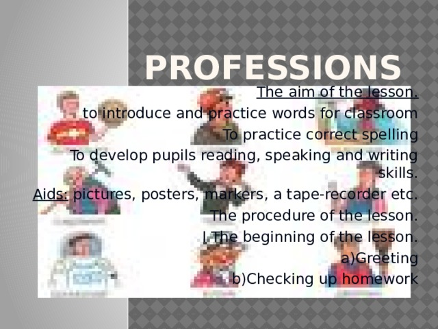 Professions The aim of the lesson. to introduce and practice words for classroom  To practice correct spelling  To develop pupils reading, speaking and writing skills. Aids: pictures, posters, markers, a tape-recorder etc.  The procedure of the lesson. I The beginning of the lesson. a)Greeting b)Checking up homework