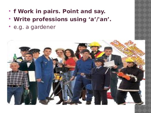 f Work in pairs. Point and say. Write professions using 'a'/'an'. e.g. a gardener