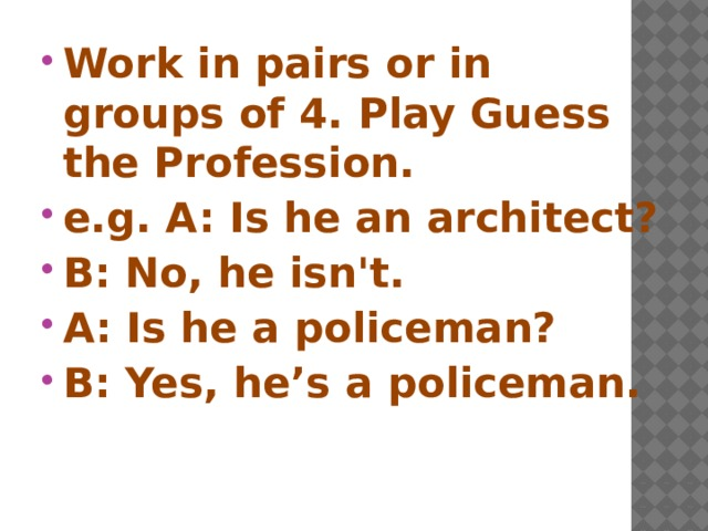 Work in pairs or in groups of 4. Play Guess the Profession. e.g. A: Is he an architect? B: No, he isn't. A: Is he a policeman? B: Yes, he's a policeman.