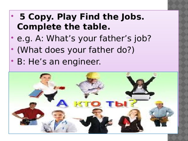 5 Copy. Play Find the Jobs. Complete the table. e.g. A: What's your father's job? (What does your father do?) B: He's an engineer.