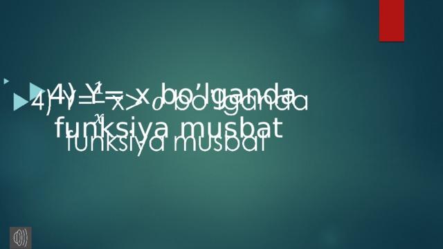 4) Y= x bo'lganda funksiya musbat