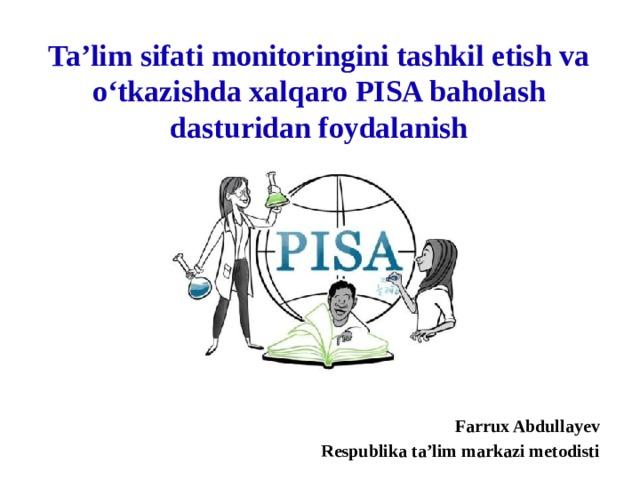 Ta'lim sifati monitoringini tashkil etish va o'tkazishda xalqaro PISA baholash dasturidan foydalanish Farrux Abdullayev Respublika ta'lim markazi metodisti