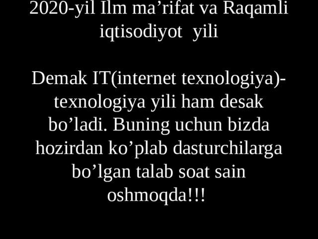 2020- yil Ilm ma'rifat va Raqamli iqtisodiyot yili   Demak IT(internet texnologiya)-texnologiya yili ham desak bo'ladi. Buning uchun bizda hozirdan ko'plab dasturchilarga bo'lgan talab soat sain oshmoqda!!!