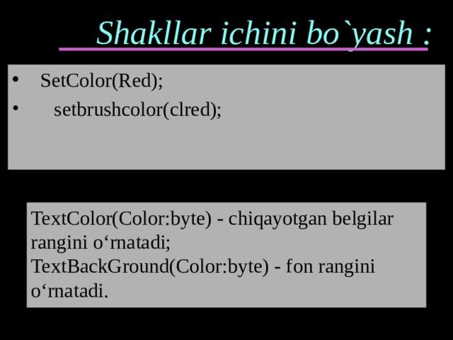 Shakllar ichini bo`yash :  SetColor(Red);  setbrushcolor(clred); TextColor(Color:byte) - chiqayotgan belgilar rangini o'rnatadi; TextBackGround(Color:byte) - f о n rangini o'rnatadi.