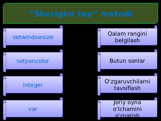 """"""" Sherigini top"""" metodi setwindowsize Qalam rangini belgilash Butun sonlar setpencolor O'zgaruvchilarni tavsiflash integer Joriy oyna o'lchamini o'rnatish var"""