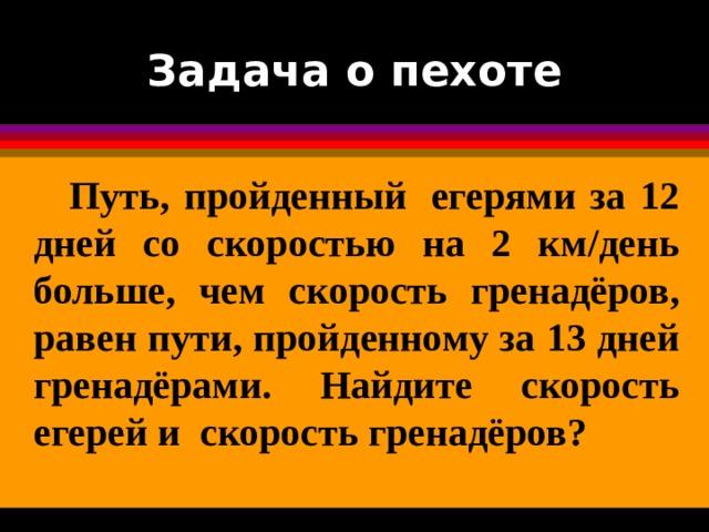 Задача о пехоте  Путь, пройденный егерями за 12 дней со скоростью на 2 км/день больше, чем скорость гренадёров, равен пути, пройденному за 13 дней гренадёрами. Найдите скорость егерей и скорость гренадёров?