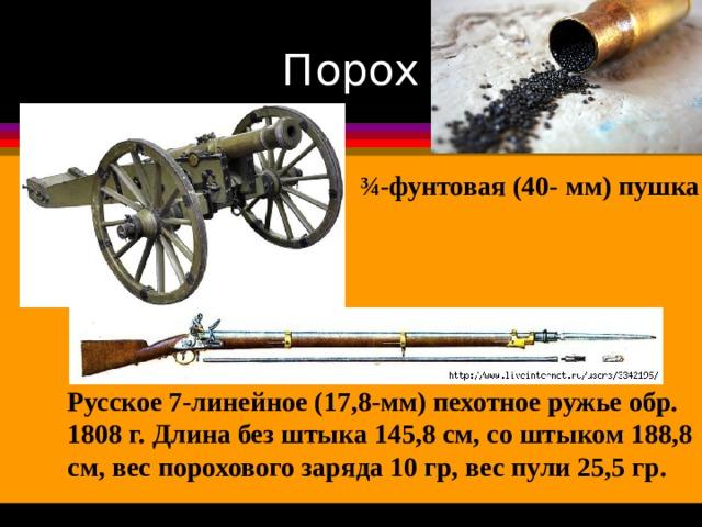 Порох ¾-фунтовая (40- мм) пушка Русское 7-линейное (17,8-мм) пехотное ружье обр. 1808 г. Длина без штыка 145,8 см, со штыком 188,8 см, вес порохового заряда 10 гр, вес пули 25,5 гр.