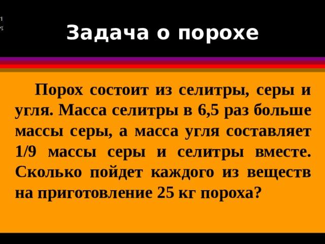 Задача о порохе  Порох состоит из селитры, серы и угля. Масса селитры в 6,5 раз больше массы серы, а масса угля составляет 1/9 массы серы и селитры вместе. Сколько пойдет каждого из веществ на приготовление 25 кг пороха?