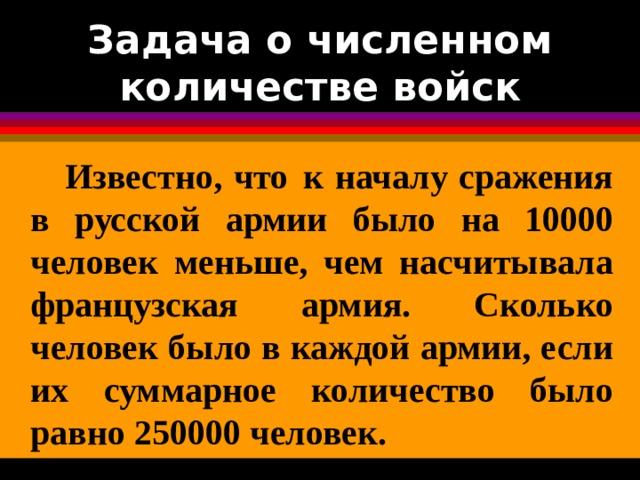 Задача о численном количестве войск  Известно, что  к началу сражения в русской армии было на 10000 человек меньше, чем насчитывала французская армия. Сколько человек было в каждой армии, если их суммарное количество было равно 250000 человек.