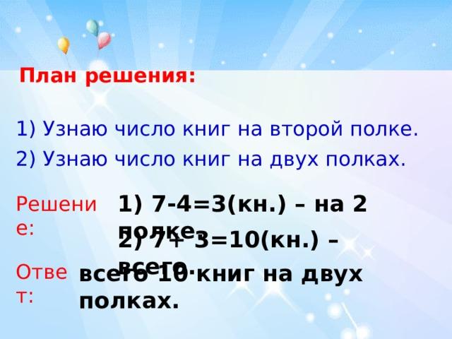 План решения: 1) Узнаю число книг на второй полке.  2) Узнаю число книг на двух полках.  1) 7-4=3(кн.) – на 2 полке. Решение: 2) 7+ 3=10(кн.) – всего. Ответ: всего 10 книг на двух полках.