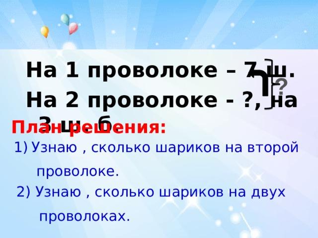На 1 проволоке – 7 ш. На 2 проволоке - ?, на 3 ш. б. ? План решения: Узнаю , сколько шариков на второй  проволоке. 2) Узнаю , сколько шариков на двух  проволоках.