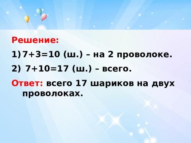 Решение: 7+3=10 (ш.) – на 2 проволоке.  7+10=17 (ш.) – всего. Ответ: всего 17 шариков на двух проволоках.