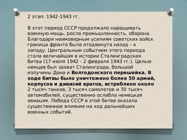 2 этап: 1942-1943 гг. В этот период СССР продолжало наращивать военную мощь, росла промышленность, оборона. Благодаря неимоверным усилиям советских войск граница фронта была отодвинута назад – к западу. Центральным событием этого периода стала величайшая в истории Сталинградская битва (17 июля 1942 - 2 февраля 1943 гг.). Целью немцев был захват Сталинграда, большой излучины Дона и Волгодонского перешейка. В ходе битвы было уничтожено более 50 армий, корпусов и дивизий врагов, истреблено около 2 тысяч танков, 3 тысяч самолетов и 70 тысяч автомобилей, существенно ослабла немецкая авиация. Победа СССР в этой битве оказала существенное влияние на ход дальнейших военных событий.